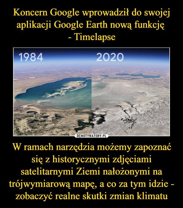 W ramach narzędzia możemy zapoznać się z historycznymi zdjęciami satelitarnymi Ziemi nałożonymi na trójwymiarową mapę, a co za tym idzie - zobaczyć realne skutki zmian klimatu –