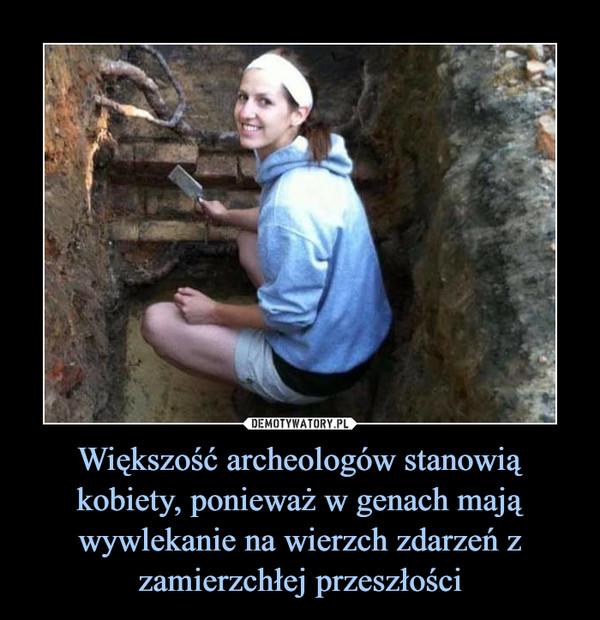 Większość archeologów stanowią kobiety, ponieważ w genach mają wywlekanie na wierzch zdarzeń z zamierzchłej przeszłości –