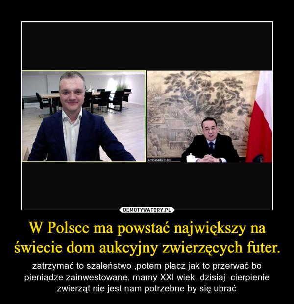 W Polsce ma powstać największy na świecie dom aukcyjny zwierzęcych futer. – zatrzymać to szaleństwo ,potem płacz jak to przerwać bo pieniądze zainwestowane, mamy XXI wiek, dzisiaj  cierpienie zwierząt nie jest nam potrzebne by się ubrać