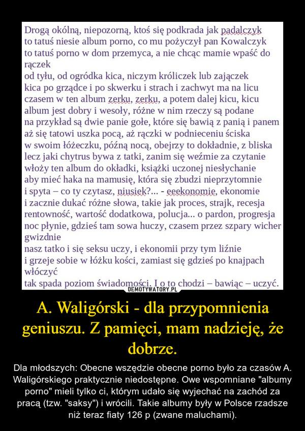 """A. Waligórski - dla przypomnienia geniuszu. Z pamięci, mam nadzieję, że dobrze. – Dla młodszych: Obecne wszędzie obecne porno było za czasów A. Waligórskiego praktycznie niedostępne. Owe wspomniane """"albumy porno"""" mieli tylko ci, którym udało się wyjechać na zachód za pracą (tzw. """"saksy"""") i wrócili. Takie albumy były w Polsce rzadsze niż teraz fiaty 126 p (zwane maluchami)."""