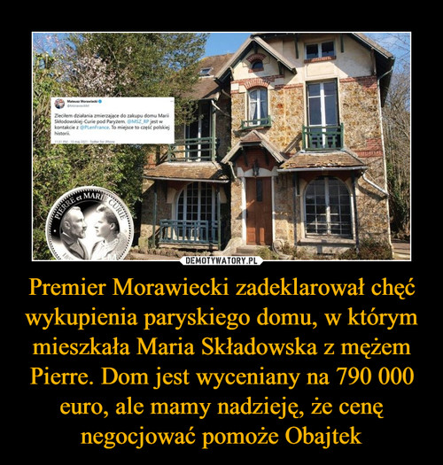 Premier Morawiecki zadeklarował chęć wykupienia paryskiego domu, w którym mieszkała Maria Składowska z mężem Pierre. Dom jest wyceniany na 790 000 euro, ale mamy nadzieję, że cenę negocjować pomoże Obajtek
