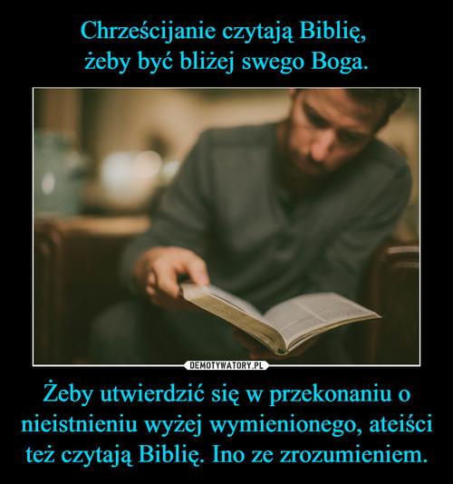 Chrześcijanie czytają Biblię,  żeby być bliżej swego Boga. Żeby utwierdzić się w przekonaniu o nieistnieniu wyżej wymienionego, ateiści też czytają Biblię. Ino ze zrozumieniem.