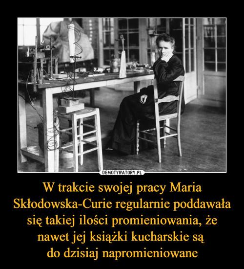 W trakcie swojej pracy Maria Skłodowska-Curie regularnie poddawała się takiej ilości promieniowania, że nawet jej książki kucharskie są  do dzisiaj napromieniowane