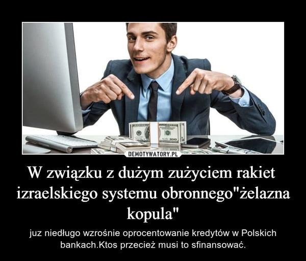 """W związku z dużym zużyciem rakiet  izraelskiego systemu obronnego""""żelazna kopula"""" – juz niedługo wzrośnie oprocentowanie kredytów w Polskich bankach.Ktos przecież musi to sfinansować."""