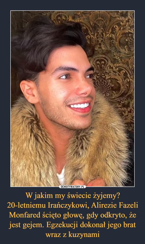 W jakim my świecie żyjemy? 20-letniemu Irańczykowi, Alirezie Fazeli Monfared ścięto głowę, gdy odkryto, że jest gejem. Egzekucji dokonał jego brat wraz z kuzynami