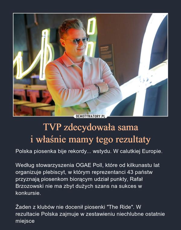 """TVP zdecydowała samai właśnie mamy tego rezultaty – Polska piosenka bije rekordy... wstydu. W calutkiej Europie. Według stowarzyszenia OGAE Poll, które od kilkunastu lat organizuje plebiscyt, w którym reprezentanci 43 państw przyznają piosenkom biorącym udział punkty, Rafał Brzozowski nie ma zbyt dużych szans na sukces w konkursie.Żaden z klubów nie docenił piosenki """"The Ride"""". W rezultacie Polska zajmuje w zestawieniu niechlubne ostatnie miejsce"""