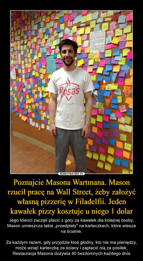 Poznajcie Masona Wartmana. Mason rzucił pracę na Wall Street, żeby założyć własną pizzerię w Filadelfii. Jeden kawałek pizzy kosztuje u niego 1 dolar