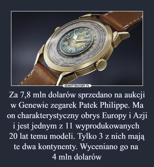 Za 7,8 mln dolarów sprzedano na aukcji w Genewie zegarek Patek Philippe. Ma on charakterystyczny obrys Europy i Azji i jest jednym z 11 wyprodukowanych  20 lat temu modeli. Tylko 3 z nich mają te dwa kontynenty. Wyceniano go na  4 mln dolarów