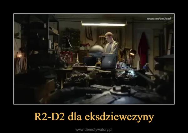 R2-D2 dla eksdziewczyny –