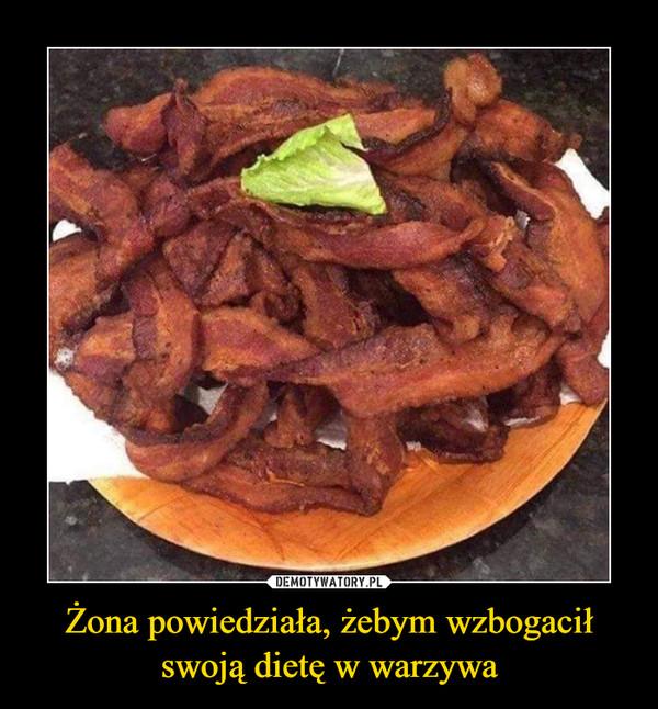 Żona powiedziała, żebym wzbogaciłswoją dietę w warzywa –