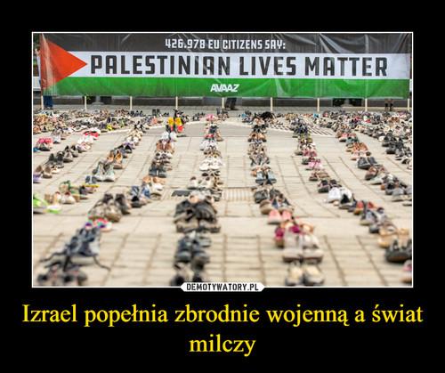 Izrael popełnia zbrodnie wojenną a świat milczy