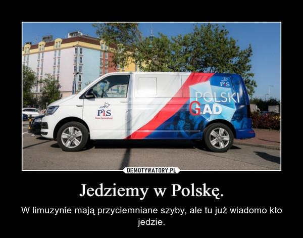 Jedziemy w Polskę. – W limuzynie mają przyciemniane szyby, ale tu już wiadomo kto jedzie.