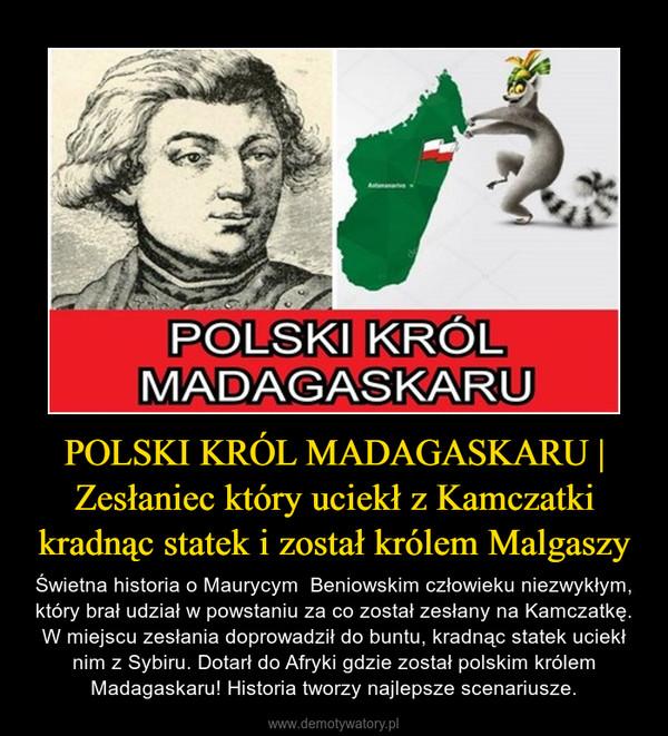 POLSKI KRÓL MADAGASKARU | Zesłaniec który uciekł z Kamczatki kradnąc statek i został królem Malgaszy – Świetna historia o Maurycym  Beniowskim człowieku niezwykłym, który brał udział w powstaniu za co został zesłany na Kamczatkę. W miejscu zesłania doprowadził do buntu, kradnąc statek uciekł nim z Sybiru. Dotarł do Afryki gdzie został polskim królem Madagaskaru! Historia tworzy najlepsze scenariusze.