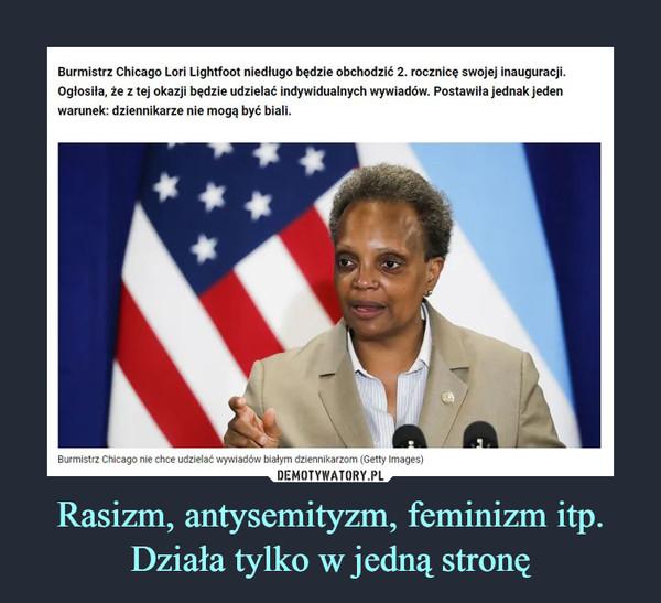 Rasizm, antysemityzm, feminizm itp. Działa tylko w jedną stronę –