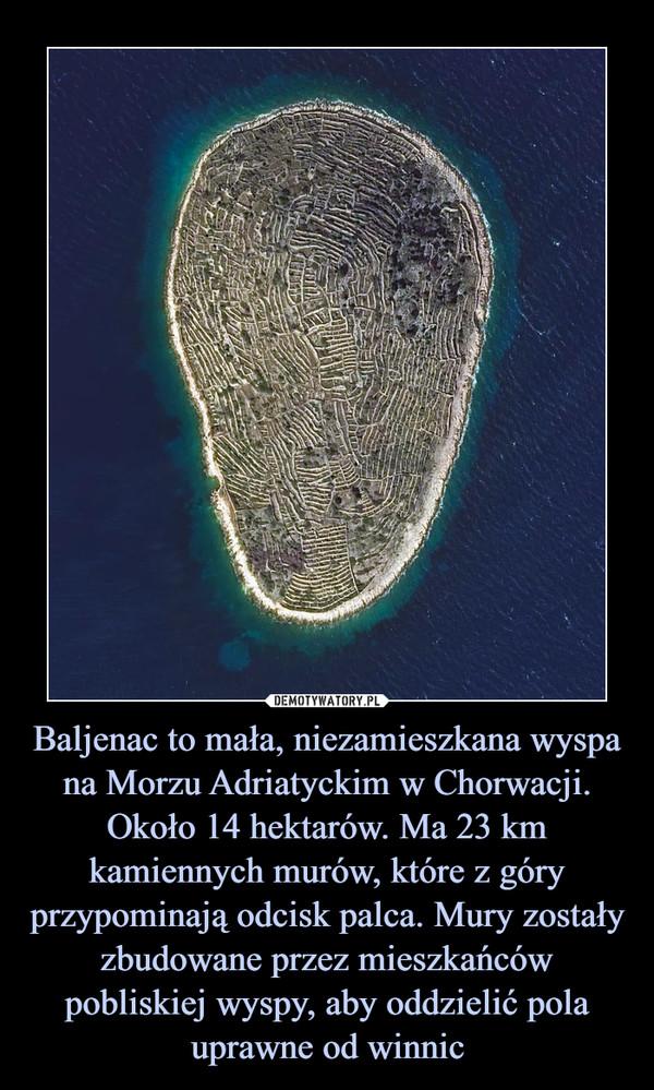 Baljenac to mała, niezamieszkana wyspa na Morzu Adriatyckim w Chorwacji. Około 14 hektarów. Ma 23 km kamiennych murów, które z góry przypominają odcisk palca. Mury zostały zbudowane przez mieszkańców pobliskiej wyspy, aby oddzielić pola uprawne od winnic –