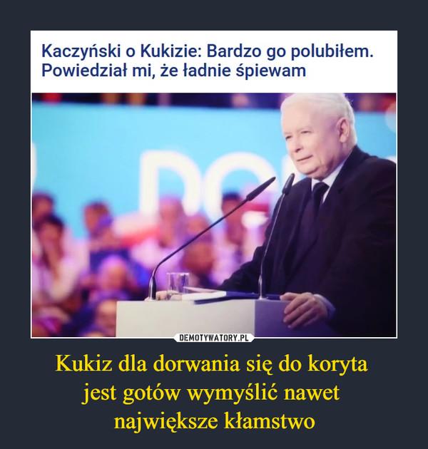 Kukiz dla dorwania się do koryta jest gotów wymyślić nawet największe kłamstwo –  Kaczyński o Kukizie: Bardzo go polubiłem. Powiedział mi, że ładnie śpiewam