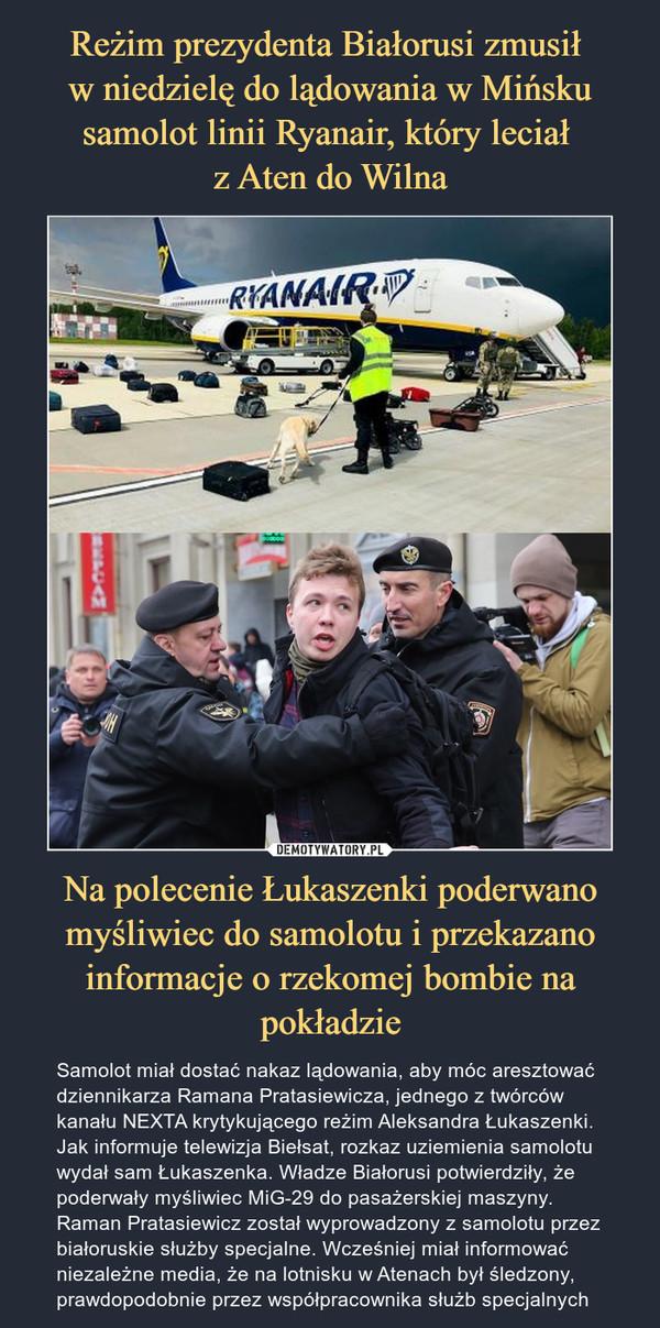 Na polecenie Łukaszenki poderwano myśliwiec do samolotu i przekazano informacje o rzekomej bombie na pokładzie – Samolot miał dostać nakaz lądowania, aby móc aresztować dziennikarza Ramana Pratasiewicza, jednego z twórców kanału NEXTA krytykującego reżim Aleksandra Łukaszenki. Jak informuje telewizja Biełsat, rozkaz uziemienia samolotu wydał sam Łukaszenka. Władze Białorusi potwierdziły, że poderwały myśliwiec MiG-29 do pasażerskiej maszyny. Raman Pratasiewicz został wyprowadzony z samolotu przez białoruskie służby specjalne. Wcześniej miał informować niezależne media, że na lotnisku w Atenach był śledzony, prawdopodobnie przez współpracownika służb specjalnych