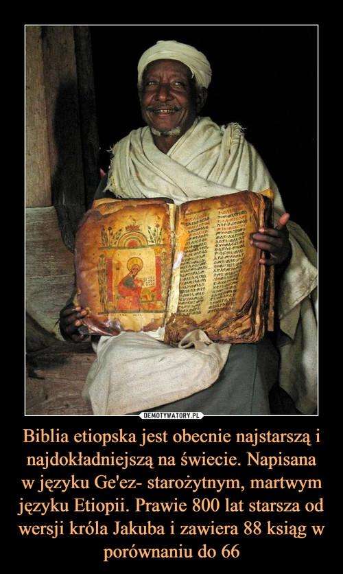 Biblia etiopska jest obecnie najstarszą i najdokładniejszą na świecie. Napisana w języku Ge'ez- starożytnym, martwym języku Etiopii. Prawie 800 lat starsza od wersji króla Jakuba i zawiera 88 ksiąg w porównaniu do 66