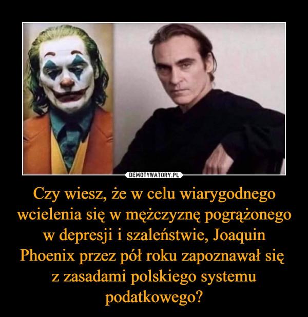 Czy wiesz, że w celu wiarygodnego wcielenia się w mężczyznę pogrążonego w depresji i szaleństwie, Joaquin Phoenix przez pół roku zapoznawał się z zasadami polskiego systemu podatkowego? –