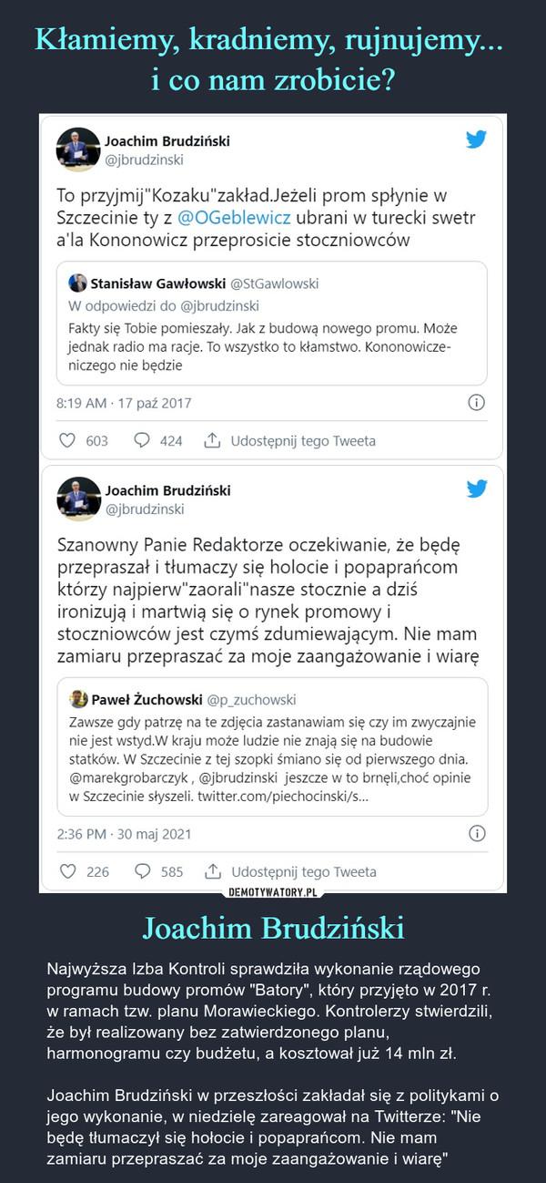 """Joachim Brudziński – Najwyższa Izba Kontroli sprawdziła wykonanie rządowego programu budowy promów """"Batory"""", który przyjęto w 2017 r. w ramach tzw. planu Morawieckiego. Kontrolerzy stwierdzili, że był realizowany bez zatwierdzonego planu, harmonogramu czy budżetu, a kosztował już 14 mln zł. Joachim Brudziński w przeszłości zakładał się z politykami o jego wykonanie, w niedzielę zareagował na Twitterze: """"Nie będę tłumaczył się hołocie i popaprańcom. Nie mam zamiaru przepraszać za moje zaangażowanie i wiarę"""""""