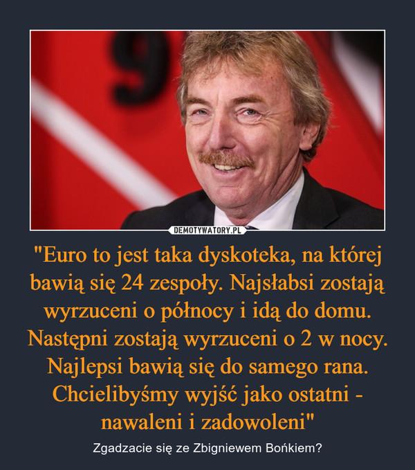 """""""Euro to jest taka dyskoteka, na której bawią się 24 zespoły. Najsłabsi zostają wyrzuceni o północy i idą do domu. Następni zostają wyrzuceni o 2 w nocy. Najlepsi bawią się do samego rana. Chcielibyśmy wyjść jako ostatni - nawaleni i zadowoleni"""" – Zgadzacie się ze Zbigniewem Bońkiem?"""
