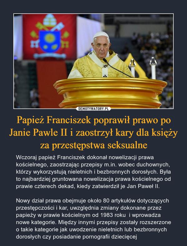 Papież Franciszek poprawił prawo po Janie Pawle II i zaostrzył kary dla księży za przestępstwa seksualne – Wczoraj papież Franciszek dokonał nowelizacji prawa kościelnego, zaostrzając przepisy m.in. wobec duchownych, którzy wykorzystują nieletnich i bezbronnych dorosłych. Była to najbardziej gruntowana nowelizacja prawa kościelnego od prawie czterech dekad, kiedy zatwierdził je Jan Paweł II.Nowy dział prawa obejmuje około 80 artykułów dotyczących przestępczości i kar, uwzględnia zmiany dokonane przez papieży w prawie kościelnym od 1983 roku  i wprowadza nowe kategorie. Między innymi przepisy zostały rozszerzone o takie kategorie jak uwodzenie nieletnich lub bezbronnych dorosłych czy posiadanie pornografii dziecięcej
