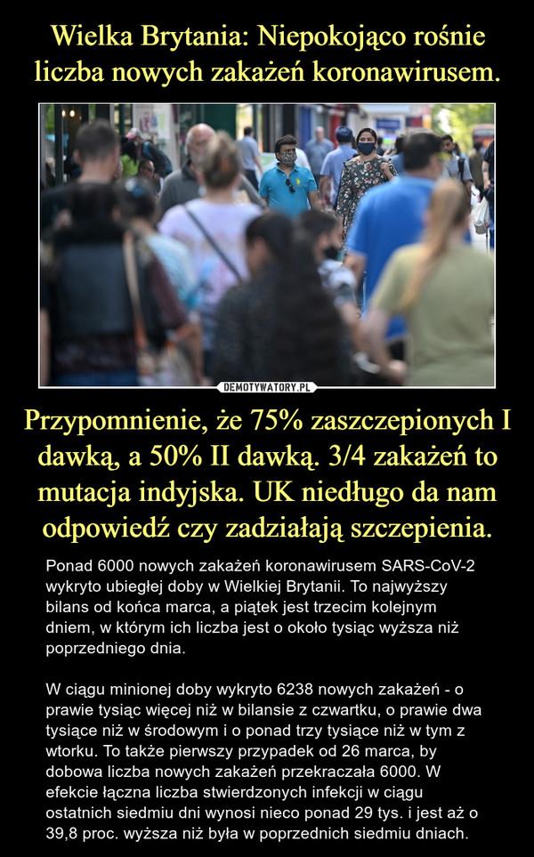 Przypomnienie, że 75% zaszczepionych I dawką, a 50% II dawką. 3/4 zakażeń to mutacja indyjska. UK niedługo da nam odpowiedź czy zadziałają szczepienia. – Ponad 6000 nowych zakażeń koronawirusem SARS-CoV-2 wykryto ubiegłej doby w Wielkiej Brytanii. To najwyższy bilans od końca marca, a piątek jest trzecim kolejnym dniem, w którym ich liczba jest o około tysiąc wyższa niż poprzedniego dnia.W ciągu minionej doby wykryto 6238 nowych zakażeń - o prawie tysiąc więcej niż w bilansie z czwartku, o prawie dwa tysiące niż w środowym i o ponad trzy tysiące niż w tym z wtorku. To także pierwszy przypadek od 26 marca, by dobowa liczba nowych zakażeń przekraczała 6000. W efekcie łączna liczba stwierdzonych infekcji w ciągu ostatnich siedmiu dni wynosi nieco ponad 29 tys. i jest aż o 39,8 proc. wyższa niż była w poprzednich siedmiu dniach.