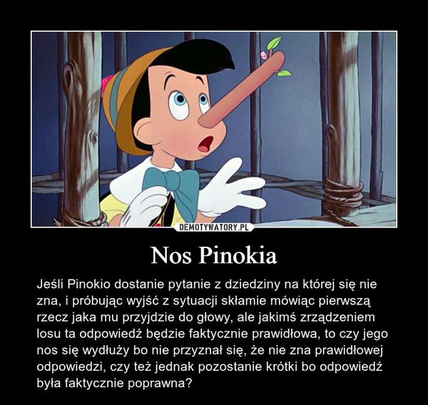 Nos Pinokia – Jeśli Pinokio dostanie pytanie z dziedziny na której się nie zna, i próbując wyjść z sytuacji skłamie mówiąc pierwszą rzecz jaka mu przyjdzie do głowy, ale jakimś zrządzeniem losu ta odpowiedź będzie faktycznie prawidłowa, to czy jego nos się wydłuży bo nie przyznał się, że nie zna prawidłowej odpowiedzi, czy też jednak pozostanie krótki bo odpowiedź była faktycznie poprawna?