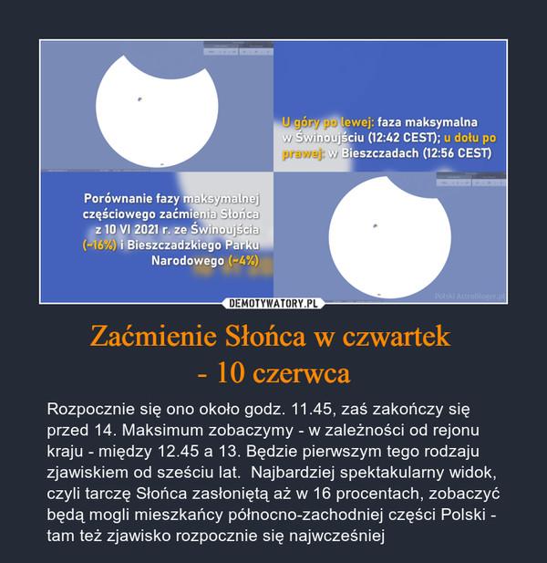 Zaćmienie Słońca w czwartek - 10 czerwca – Rozpocznie się ono około godz. 11.45, zaś zakończy się przed 14. Maksimum zobaczymy - w zależności od rejonu kraju - między 12.45 a 13. Będzie pierwszym tego rodzaju zjawiskiem od sześciu lat.  Najbardziej spektakularny widok, czyli tarczę Słońca zasłoniętą aż w 16 procentach, zobaczyć będą mogli mieszkańcy północno-zachodniej części Polski - tam też zjawisko rozpocznie się najwcześniej