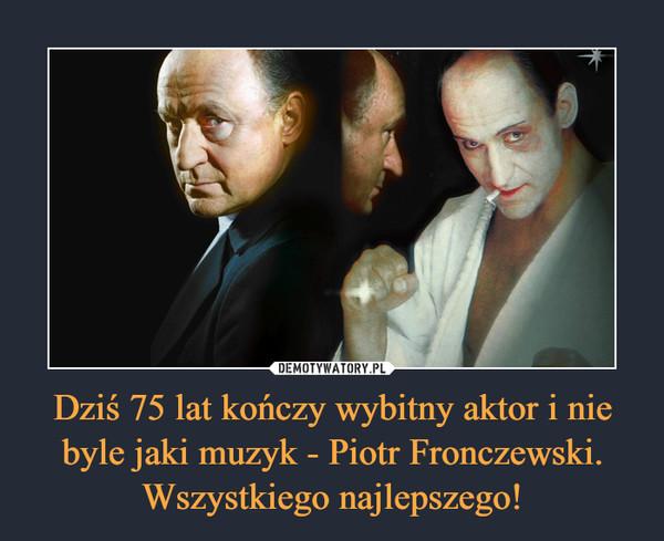 Dziś 75 lat kończy wybitny aktor i nie byle jaki muzyk - Piotr Fronczewski. Wszystkiego najlepszego! –
