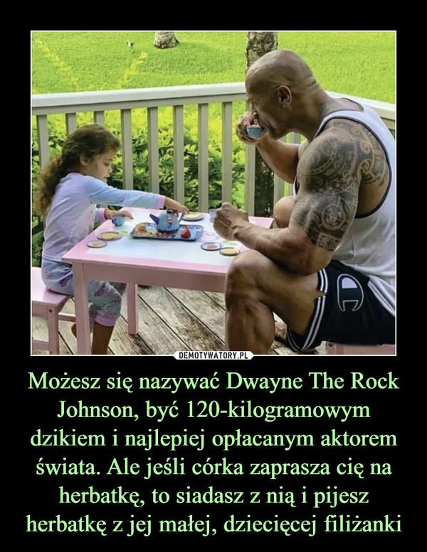 Możesz się nazywać Dwayne The Rock Johnson, być 120-kilogramowym dzikiem i najlepiej opłacanym aktorem świata. Ale jeśli córka zaprasza cię na herbatkę, to siadasz z nią i pijesz herbatkę z jej małej, dziecięcej filiżanki –
