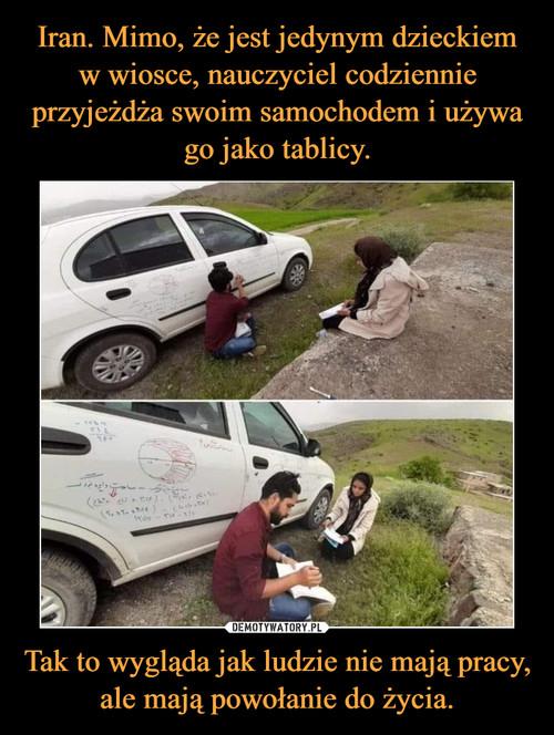 Iran. Mimo, że jest jedynym dzieckiem w wiosce, nauczyciel codziennie przyjeżdża swoim samochodem i używa go jako tablicy. Tak to wygląda jak ludzie nie mają pracy, ale mają powołanie do życia.
