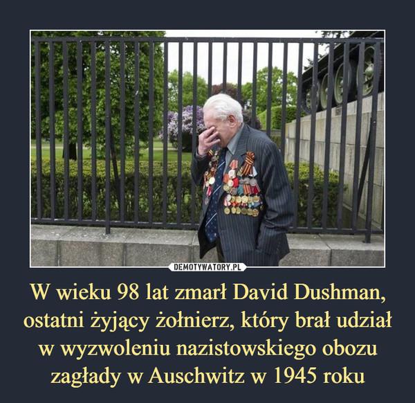 W wieku 98 lat zmarł David Dushman, ostatni żyjący żołnierz, który brał udział w wyzwoleniu nazistowskiego obozu zagłady w Auschwitz w 1945 roku –