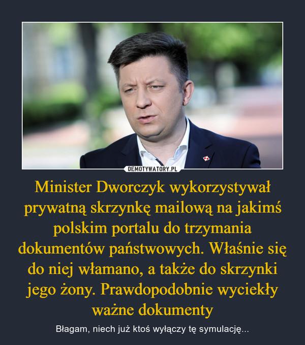 Minister Dworczyk wykorzystywał prywatną skrzynkę mailową na jakimś polskim portalu do trzymania dokumentów państwowych. Właśnie się do niej włamano, a także do skrzynki jego żony. Prawdopodobnie wyciekły ważne dokumenty – Błagam, niech już ktoś wyłączy tę symulację...