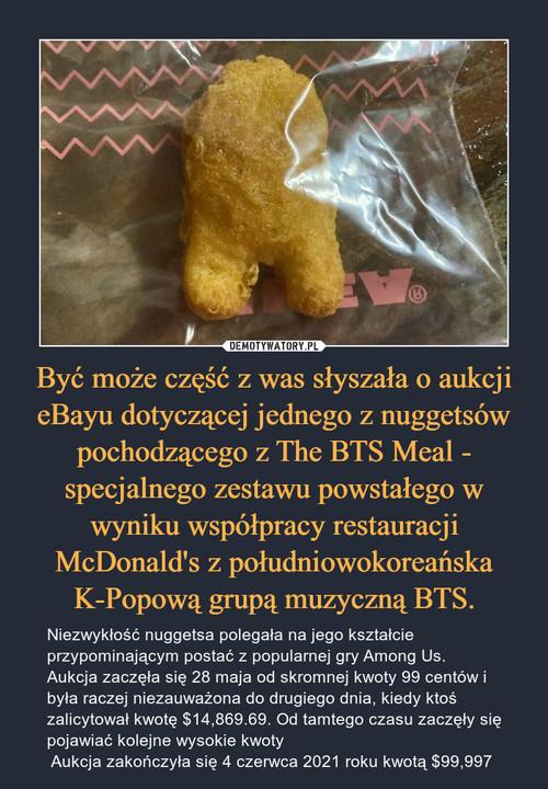 Być może część z was słyszała o aukcji eBayu dotyczącej jednego z nuggetsów pochodzącego z The BTS Meal - specjalnego zestawu powstałego w wyniku współpracy restauracji McDonald's z południowokoreańska K-Popową grupą muzyczną BTS.