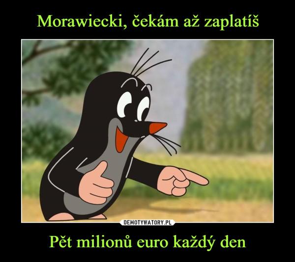 Pět milionů euro každý den –