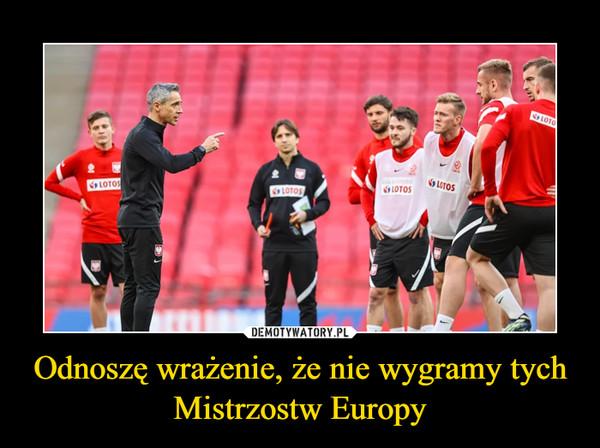 Odnoszę wrażenie, że nie wygramy tych Mistrzostw Europy –