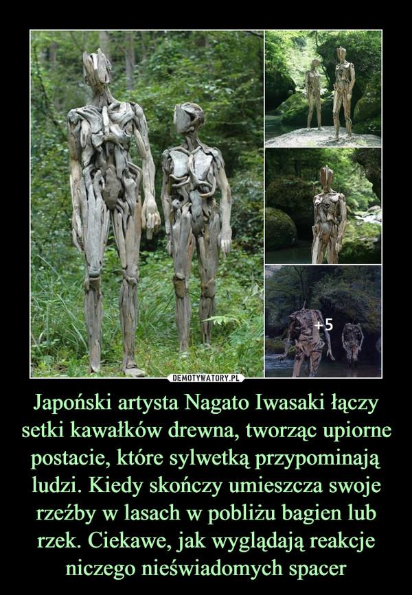 Japoński artysta Nagato Iwasaki łączy setki kawałków drewna, tworząc upiorne postacie, które sylwetką przypominają ludzi. Kiedy skończy umieszcza swoje rzeźby w lasach w pobliżu bagien lub rzek. Ciekawe, jak wyglądają reakcje niczego nieświadomych spacer –