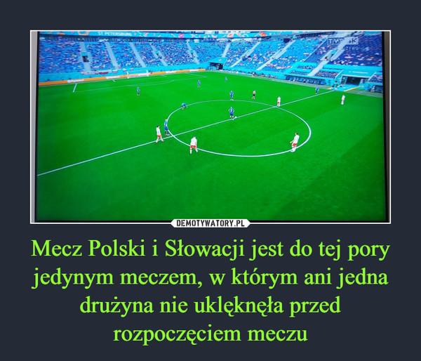 Mecz Polski i Słowacji jest do tej pory jedynym meczem, w którym ani jedna drużyna nie uklęknęła przed rozpoczęciem meczu –
