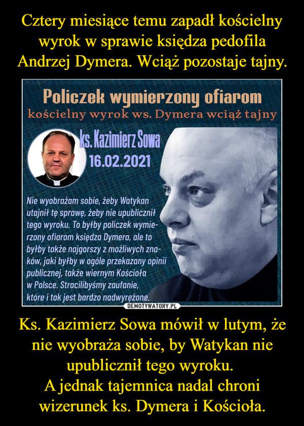 Ks. Kazimierz Sowa mówił w lutym, że nie wyobraża sobie, by Watykan nie upublicznił tego wyroku. A jednak tajemnica nadal chroni wizerunek ks. Dymera i Kościoła. –