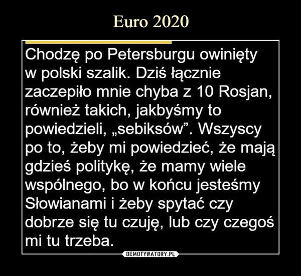 """–  Chodzę po Petersburgu owinięty w polski szalik. Dziś łącznie zaczepiło mnie chyba z 10 Rosjan, również takich, jakbyśmy to powiedzieli, """"sebiksów"""". Wszyscy po to, żeby mi powiedzieć, że mają gdzieś politykę, że mamy wiele wspólnego, bo w końcu jesteśmy Słowianami i żeby spytać czy dobrze się tu czuję, lub czy czegoś mi tu trzeba."""