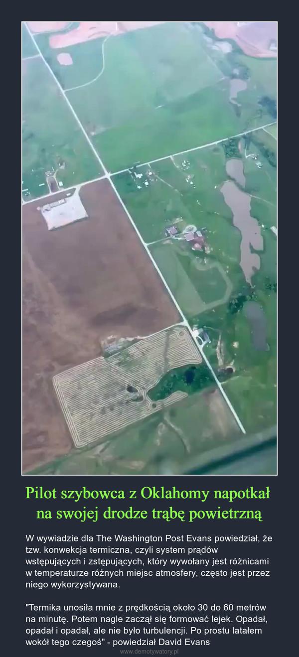 """Pilot szybowca z Oklahomy napotkał na swojej drodze trąbę powietrzną – W wywiadzie dla The Washington Post Evans powiedział, że tzw. konwekcja termiczna, czyli system prądów wstępujących i zstępujących, który wywołany jest różnicami w temperaturze różnych miejsc atmosfery, często jest przez niego wykorzystywana. """"Termika unosiła mnie z prędkością około 30 do 60 metrów na minutę. Potem nagle zaczął się formować lejek. Opadał, opadał i opadał, ale nie było turbulencji. Po prostu latałem wokół tego czegoś"""" - powiedział David Evans"""