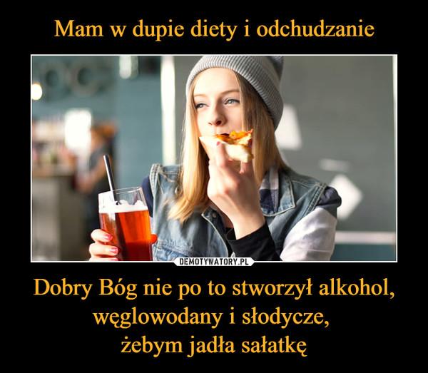 Dobry Bóg nie po to stworzył alkohol, węglowodany i słodycze, żebym jadła sałatkę –