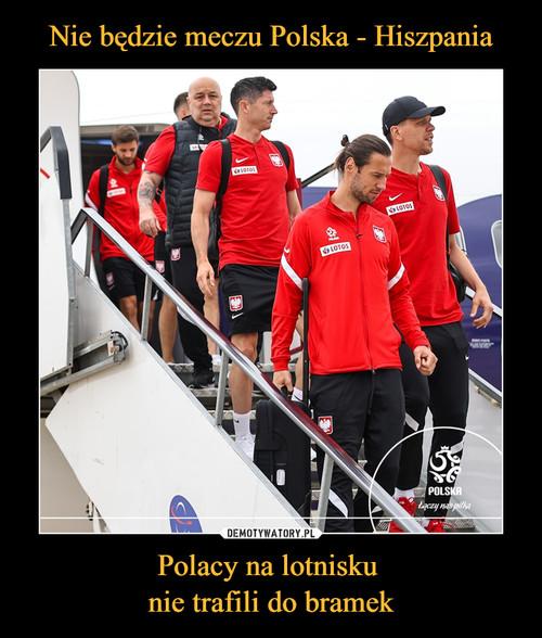 Nie będzie meczu Polska - Hiszpania Polacy na lotnisku  nie trafili do bramek
