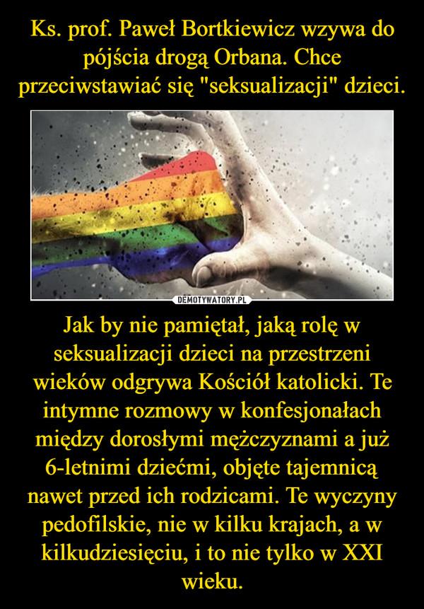 """Ks. prof. Paweł Bortkiewicz wzywa do pójścia drogą Orbana. Chce przeciwstawiać się """"seksualizacji"""" dzieci. Jak by nie pamiętał, jaką rolę w seksualizacji dzieci na przestrzeni wieków odgrywa Kościół katolicki. Te intymne rozmowy w konfesjonałach między dorosłymi mężczyznami a już 6-letnimi dziećmi, objęte tajemnicą nawet przed ich rodzicami. Te wyczyny pedofilskie, nie w kilku krajach, a w kilkudziesięciu, i to nie tylko w XXI wieku."""