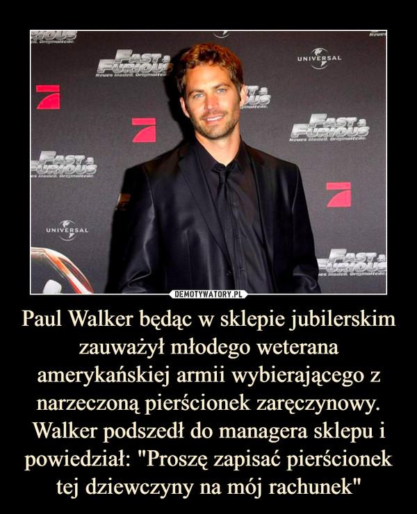 """Paul Walker będąc w sklepie jubilerskim zauważył młodego weterana amerykańskiej armii wybierającego z narzeczoną pierścionek zaręczynowy. Walker podszedł do managera sklepu i powiedział: """"Proszę zapisać pierścionek tej dziewczyny na mój rachunek"""" –"""