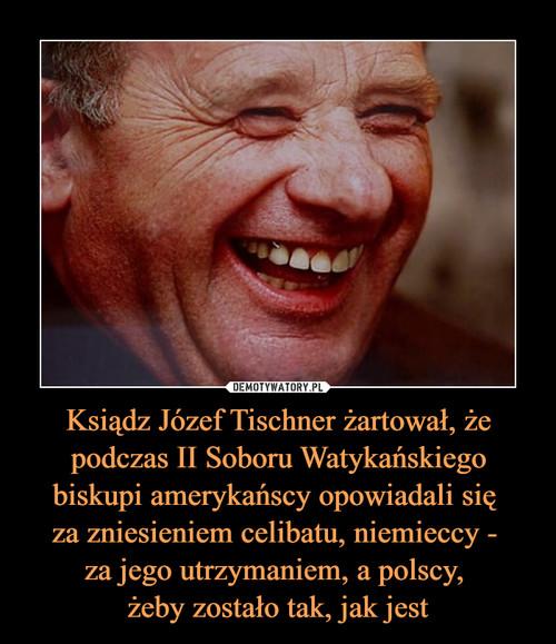 Ksiądz Józef Tischner żartował, że podczas II Soboru Watykańskiego biskupi amerykańscy opowiadali się  za zniesieniem celibatu, niemieccy -  za jego utrzymaniem, a polscy,  żeby zostało tak, jak jest