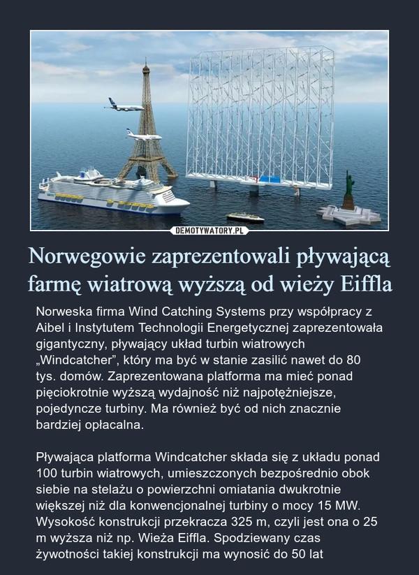 """Norwegowie zaprezentowali pływającą farmę wiatrową wyższą od wieży Eiffla – Norweska firma Wind Catching Systems przy współpracy z Aibel i Instytutem Technologii Energetycznej zaprezentowała gigantyczny, pływający układ turbin wiatrowych """"Windcatcher"""", który ma być w stanie zasilić nawet do 80 tys. domów. Zaprezentowana platforma ma mieć ponad pięciokrotnie wyższą wydajność niż najpotężniejsze, pojedyncze turbiny. Ma również być od nich znacznie bardziej opłacalna.Pływająca platforma Windcatcher składa się z układu ponad 100 turbin wiatrowych, umieszczonych bezpośrednio obok siebie na stelażu o powierzchni omiatania dwukrotnie większej niż dla konwencjonalnej turbiny o mocy 15 MW. Wysokość konstrukcji przekracza 325 m, czyli jest ona o 25 m wyższa niż np. Wieża Eiffla. Spodziewany czas żywotności takiej konstrukcji ma wynosić do 50 lat"""