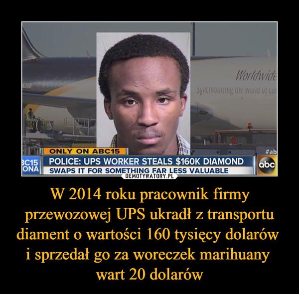 W 2014 roku pracownik firmy przewozowej UPS ukradł z transportu diament o wartości 160 tysięcy dolarów i sprzedał go za woreczek marihuany wart 20 dolarów –