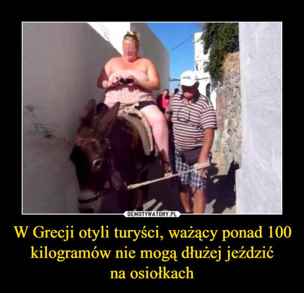 W Grecji otyli turyści, ważący ponad 100 kilogramów nie mogą dłużej jeździćna osiołkach –